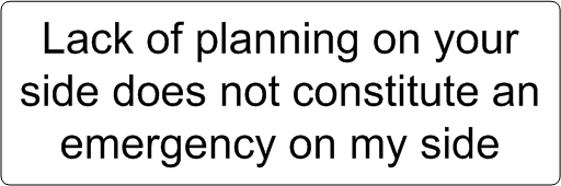 Lack of planning on your side does not constitute an emergency on my side